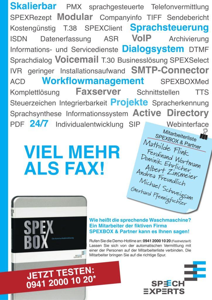 Die SPEXBOX ist viel mehr als Fax. Rufen Sie die 0941 2000 10 20 an und Fragen Sie nach Mathilde Flink, Ferdinand Wortmann, Dominik Ehrlicher, Albert Zinsmeier, Andrea Freundlich, Michael Schweigsam oder Gerhart Pfennigfuchser.